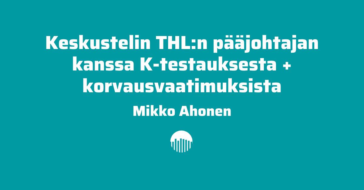 Mikko Ahonen keskusteli THL:n pääjohtajan kanssa koronatestauksesta ja korvausvaatimuksista.