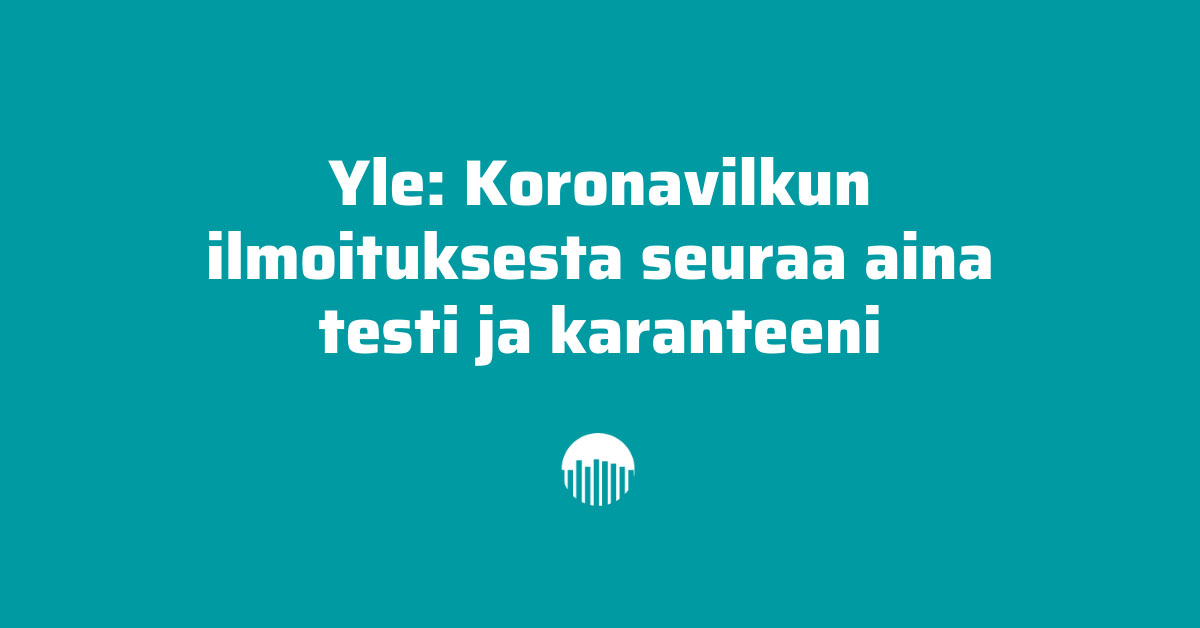 Yle: Koronavilkun ilmoituksesta seuraa aina testi ja karanteeni.