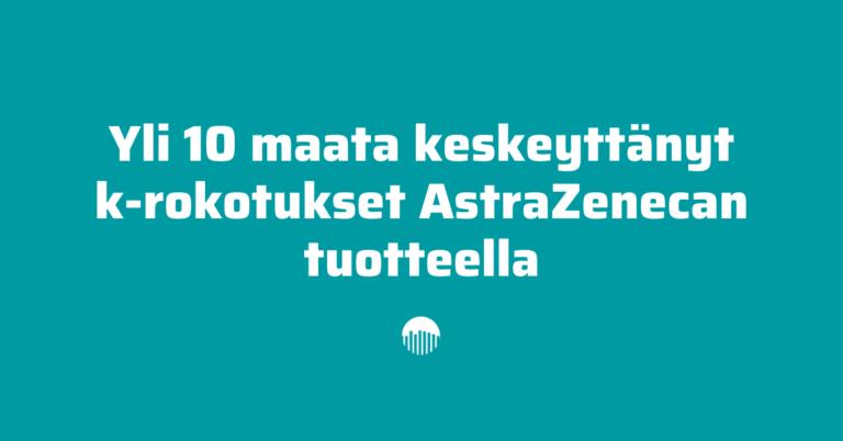 Yli 10 maata keskeyttänyt k-rokotukset AstraZenecan tuotteella