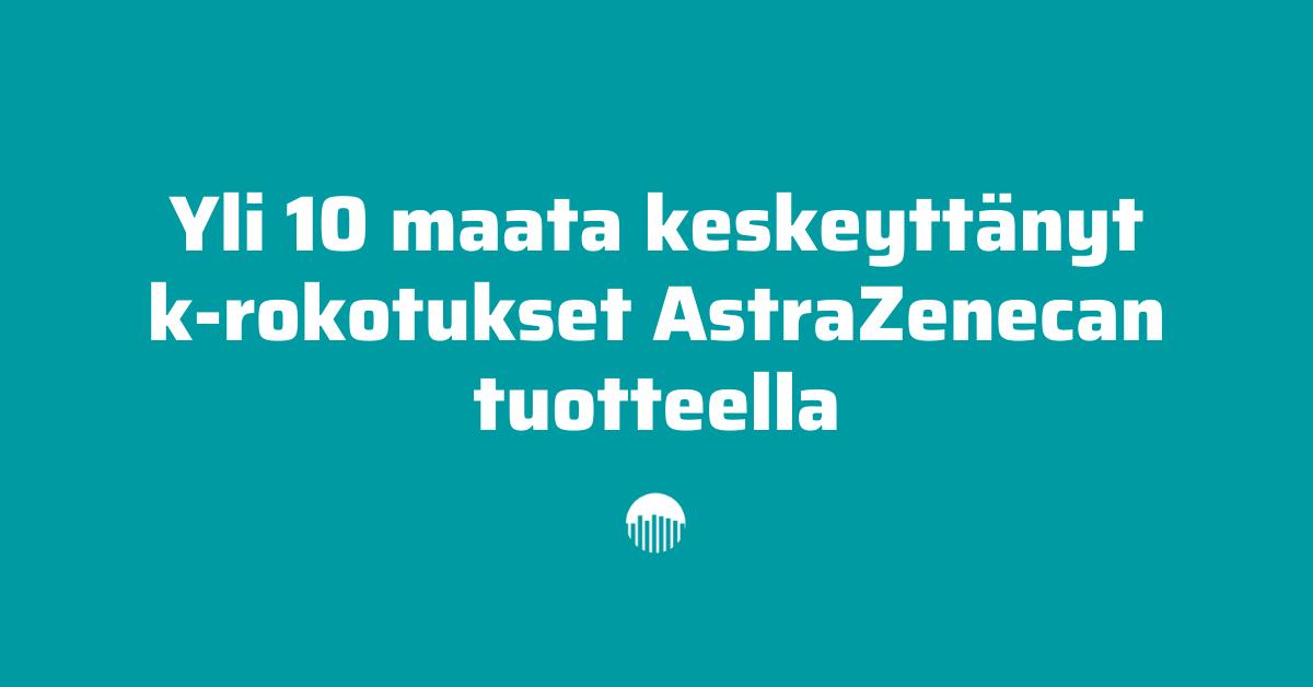 Yli 10 maata keskeyttänyt koronarokotukset AstraZenecan tuotteilla.