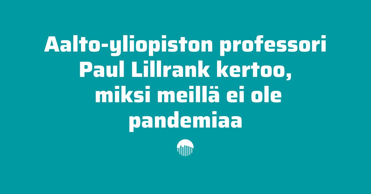 Aalto-yliopiston professori Paul Lillrank kertoo miksi meillä ei ole pandemiaa.