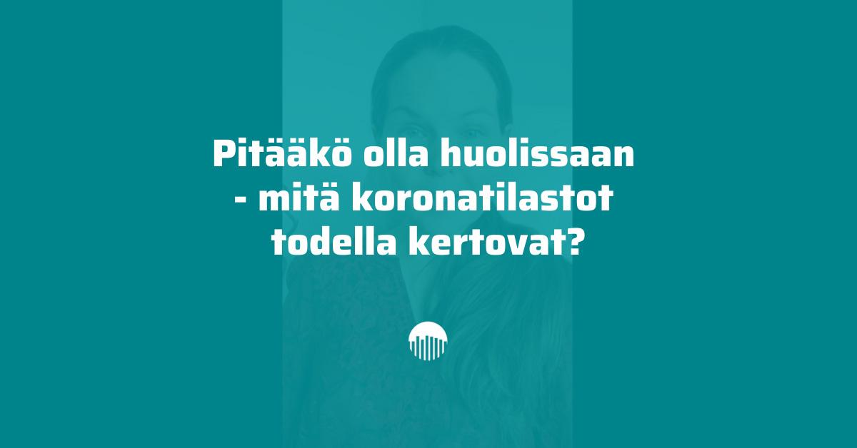 Pitääkö olla huolissaan -mitä koronatilastot todella kertovat? Kirsi Kautiainen.