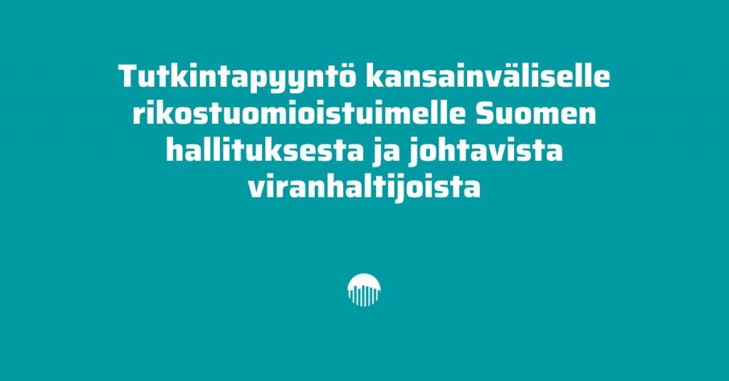 Tutkintapyyntö kansainväliselle rikostuomioistuimelle Suomen hallituksesta ja johtavista viranhaltijoista.