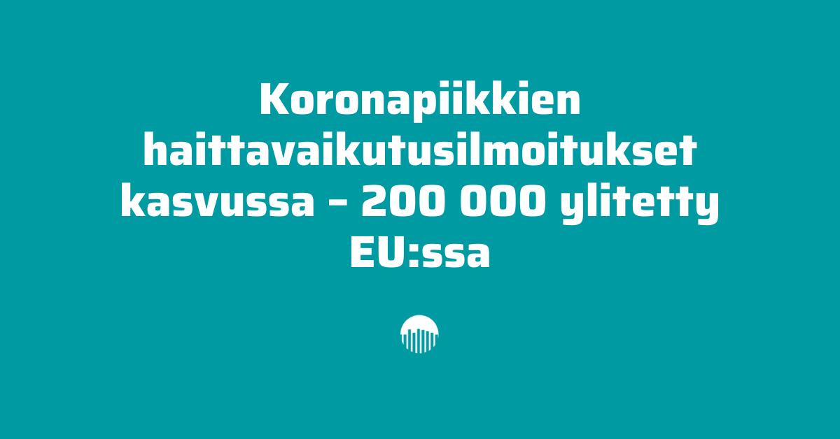 Koronapiikkien haittavaikutusilmoitukset kasvussa - 200 000 ylitetty EU:ssa.