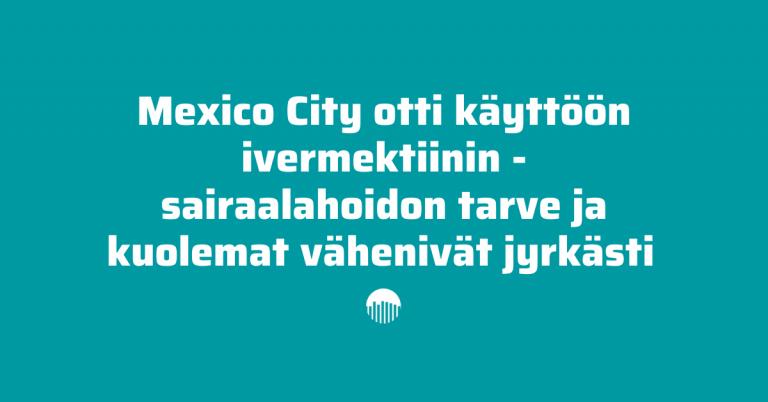 Mexico City otti käyttöön ivermektiinin – sairaalahoidon tarve ja kuolemat vähenivät jyrkästi
