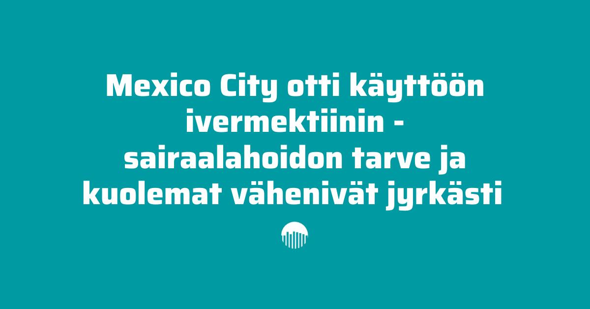 Mexico City otti käyttöön ivermektiinin, sairaalahoidon tarve ja kuolemat vähenivät jyrkästi.