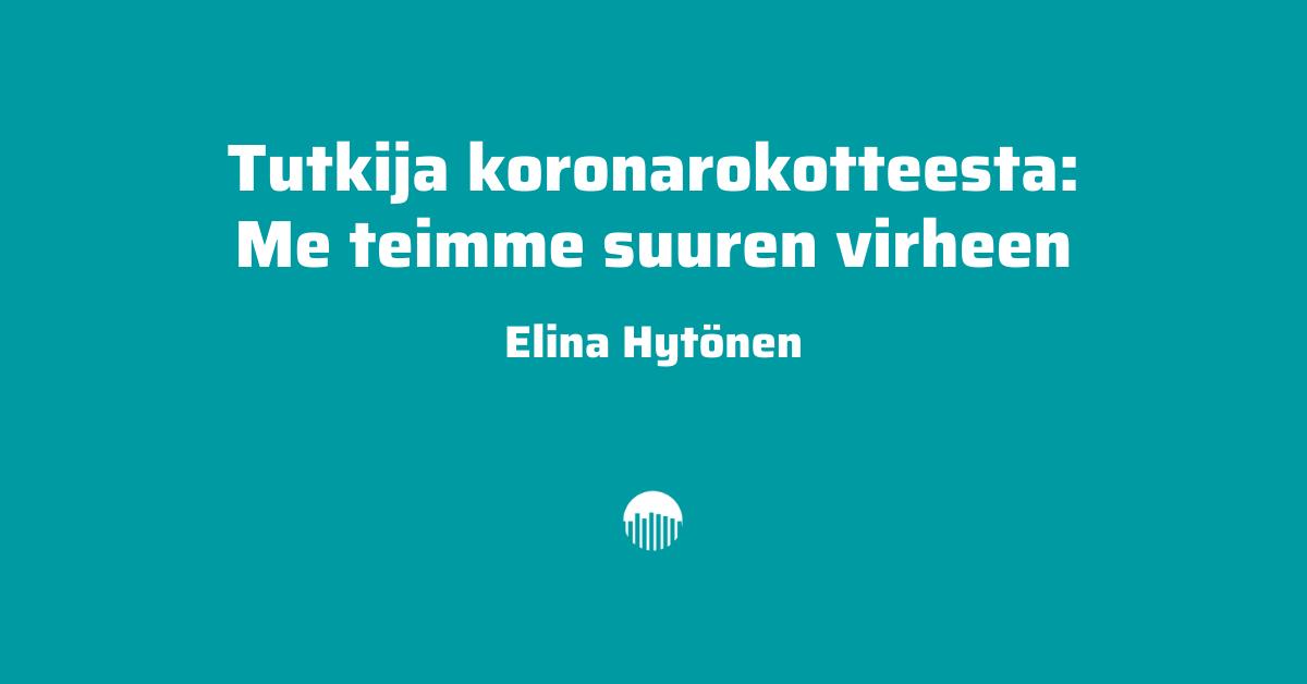 Tutkija koronarokotteesta: Me teimme suuren virheen. Kirjoittaja Elina Hytönen.